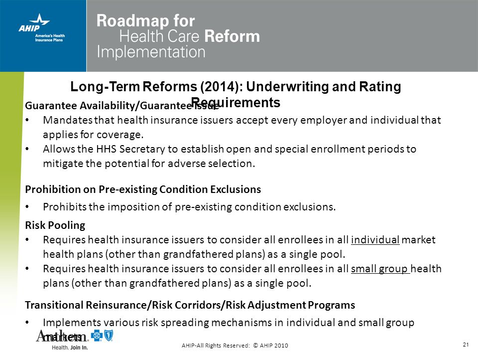 21 Guarantee Availability/Guarantee Issue Mandates that health insurance issuers accept every employer and individual that applies for coverage. Allow