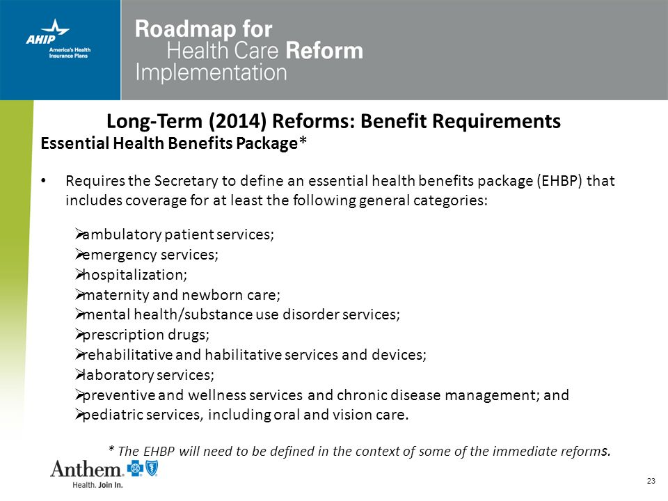 23 Long-Term (2014) Reforms: Benefit Requirements Essential Health Benefits Package* Requires the Secretary to define an essential health benefits pac