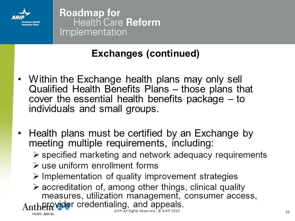 26 Within the Exchange health plans may only sell Qualified Health Benefits Plans – those plans that cover the essential health benefits package – to