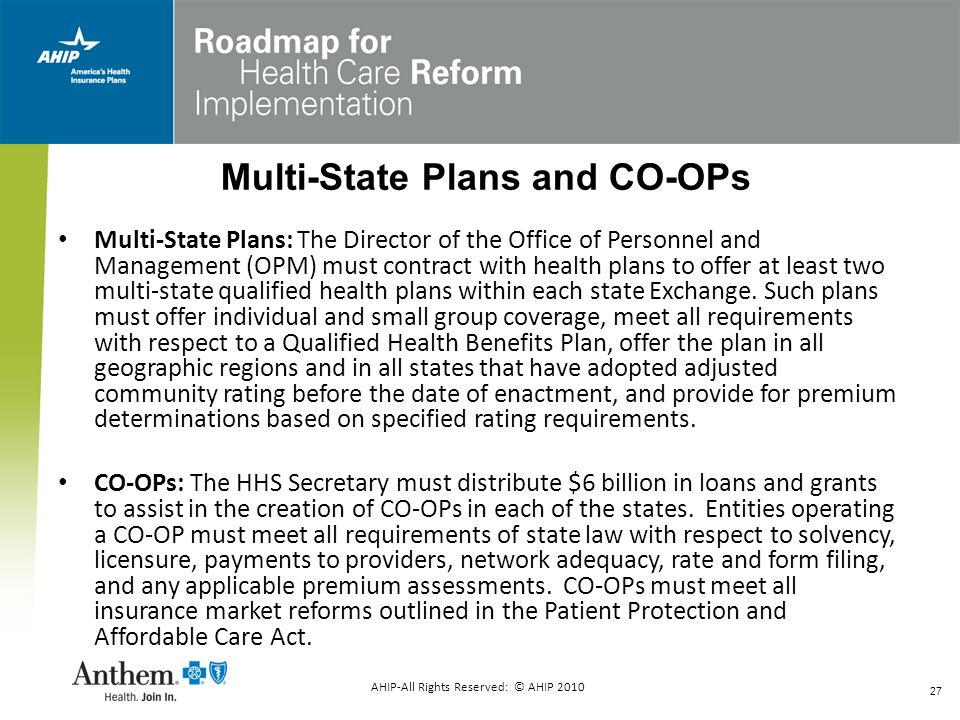 27 AHIP-All Rights Reserved: © AHIP 2010 Multi-State Plans and CO-OPs Multi-State Plans: The Director of the Office of Personnel and Management (OPM)