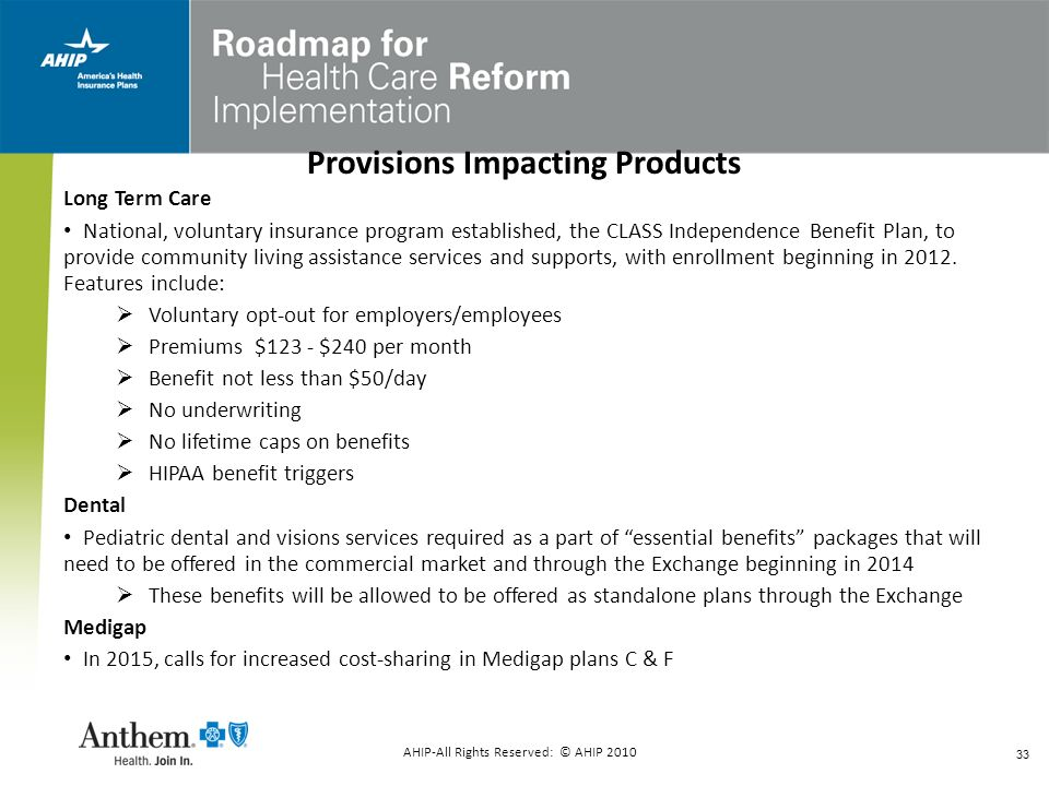 33 Provisions Impacting Products Long Term Care National, voluntary insurance program established, the CLASS Independence Benefit Plan, to provide com