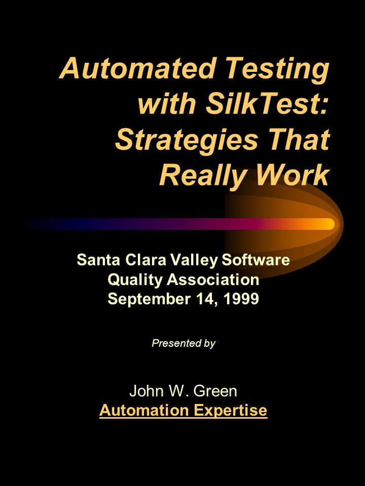 Automated Testing with SilkTest: Strategies That Really Work Santa Clara Valley Software Quality Association September 14, 1999 Presented by John W.