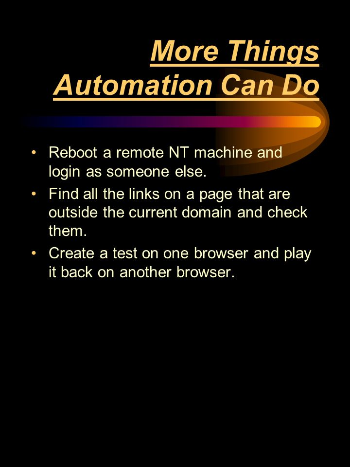 More Things Automation Can Do Reboot a remote NT machine and login as someone else.