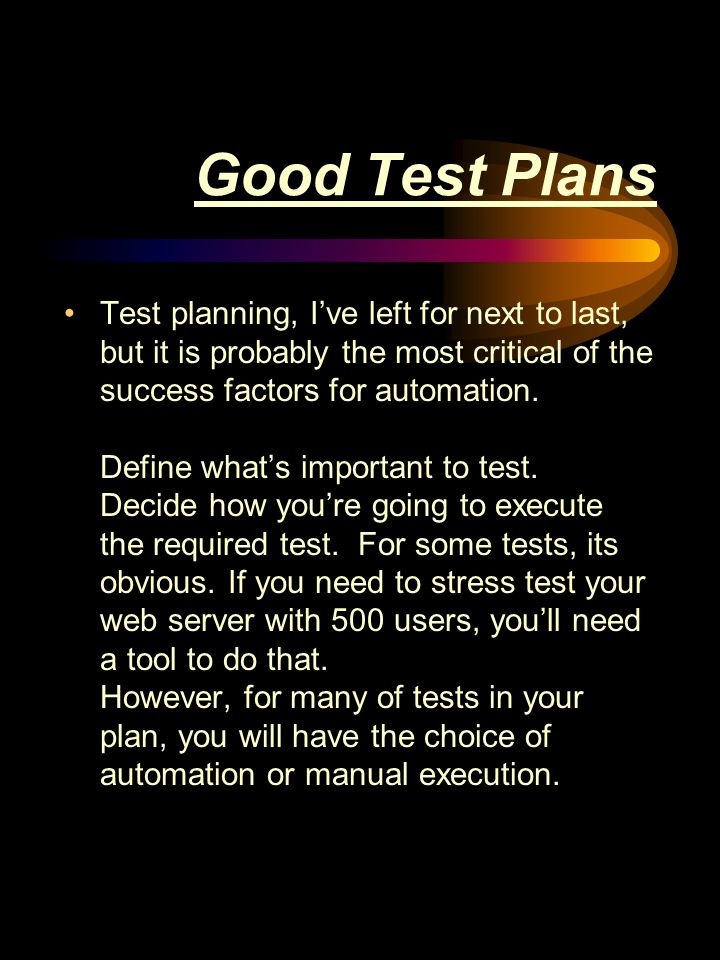 Good Test Plans Test planning, Ive left for next to last, but it is probably the most critical of the success factors for automation.