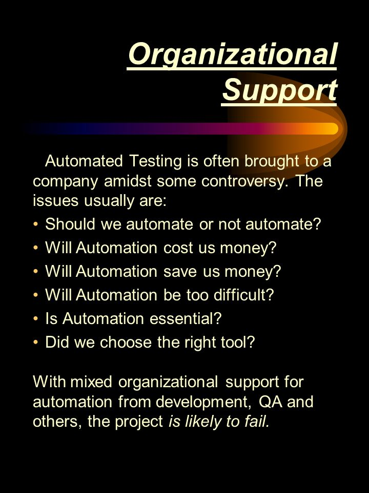 Organizational Support Automated Testing is often brought to a company amidst some controversy.