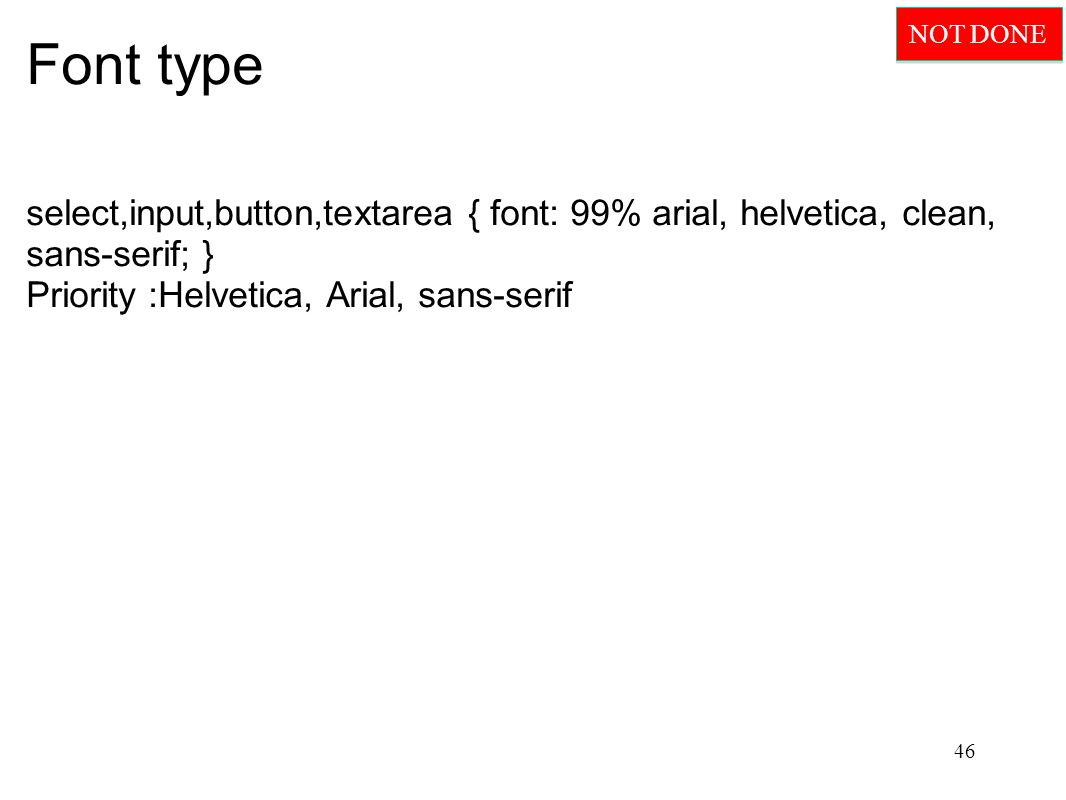 Font type select,input,button,textarea { font: 99% arial, helvetica, clean, sans-serif; } Priority :Helvetica, Arial, sans-serif 46 NOT DONE