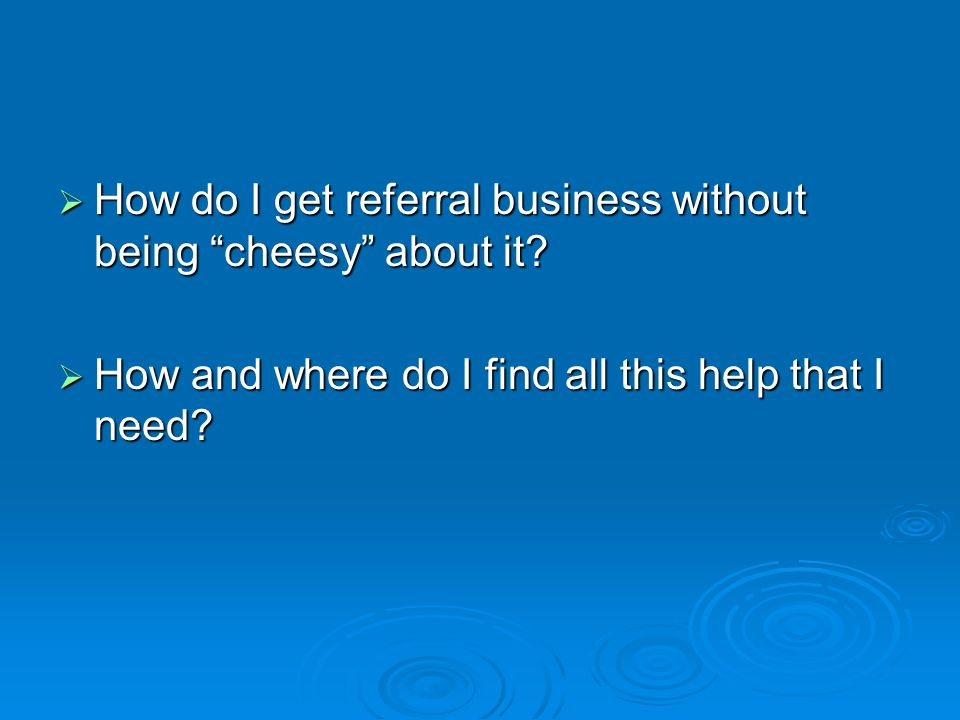 How do I get referral business without being cheesy about it.