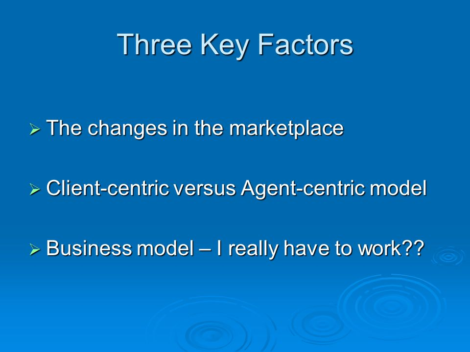 Three Key Factors The changes in the marketplace The changes in the marketplace Client-centric versus Agent-centric model Client-centric versus Agent-centric model Business model – I really have to work?.