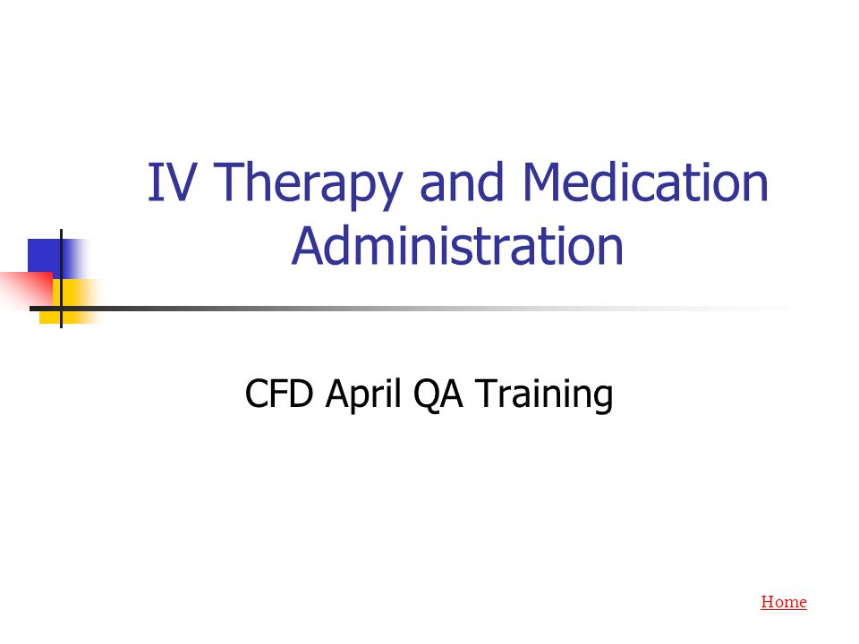 IV Therapy and Medication Administration CFD April QA Training Home