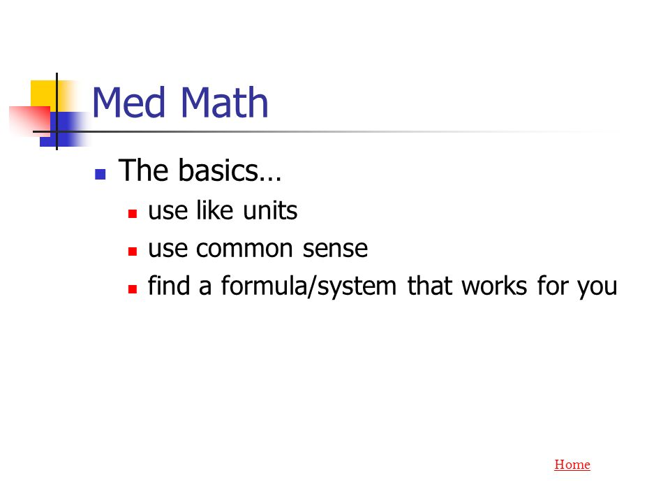 Med Math The basics… use like units use common sense find a formula/system that works for you Home