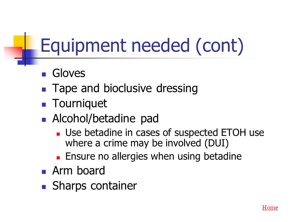 Equipment needed (cont) Gloves Tape and bioclusive dressing Tourniquet Alcohol/betadine pad Use betadine in cases of suspected ETOH use where a crime