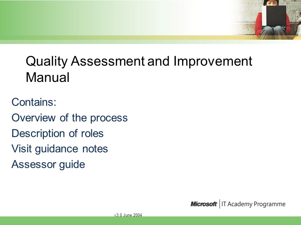 v3.0 June 2004 Quality Assessment and Improvement Manual Contains: Overview of the process Description of roles Visit guidance notes Assessor guide