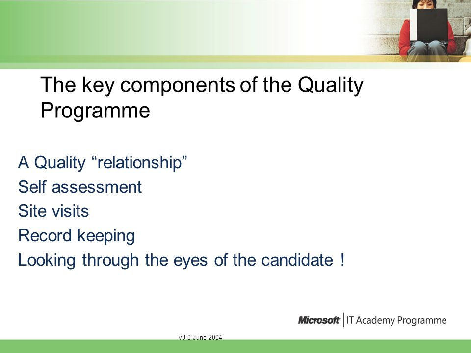 v3.0 June 2004 The key components of the Quality Programme A Quality relationship Self assessment Site visits Record keeping Looking through the eyes of the candidate !