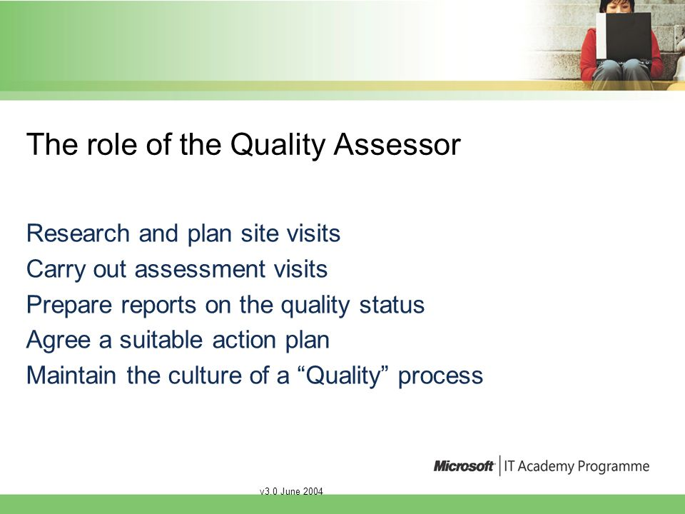 v3.0 June 2004 Structure of an assessment visit Plan the visit Initiate a self assessment Make the visit Prepare action plans and feedback Implement the feedback Complete a report