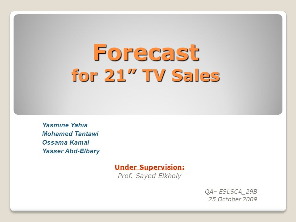 Forecast for 21 TV Sales Yasmine Yahia Mohamed Tantawi Ossama Kamal Yasser Abd-Elbary Under Supervision: Prof. Sayed Elkholy QA– ESLSCA_29B 25 October