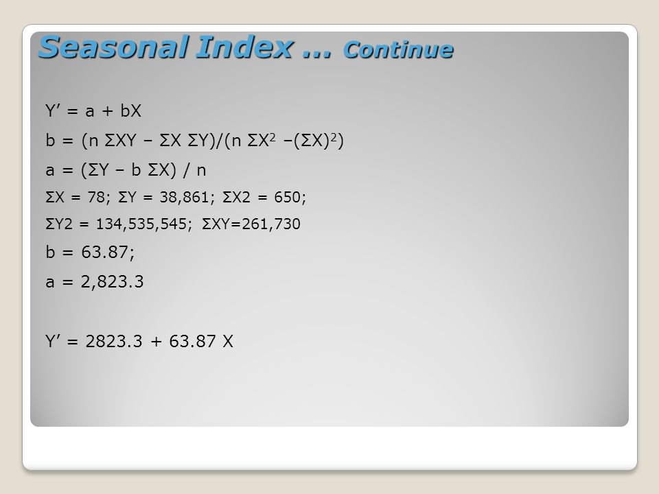 Seasonal Index … Continue Y = a + bX b = (n ΣXY – ΣX ΣY)/(n ΣX 2 –(ΣX) 2 ) a = (ΣY – b ΣX) / n ΣX = 78; ΣY = 38,861; ΣX2 = 650; ΣY2 = 134,535,545; ΣXY=261,730 b = 63.87; a = 2,823.3 Y = 2823.3 + 63.87 X