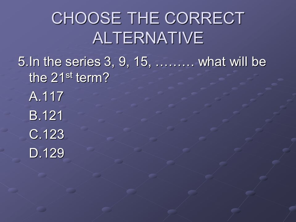 CHOOSE THE CORRECT ALTERNATIVE 5.In the series 3, 9, 15, ……… what will be the 21 st term? A.117B.121C.123D.129