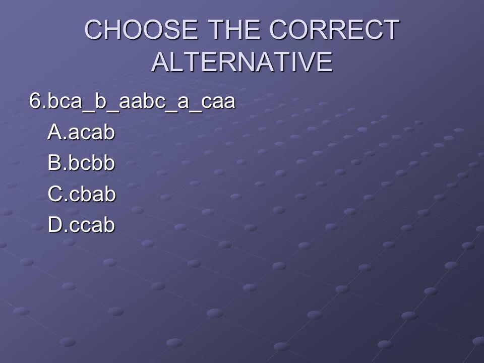 CHOOSE THE CORRECT ALTERNATIVE 6.bca_b_aabc_a_caaA.acabB.bcbbC.cbabD.ccab
