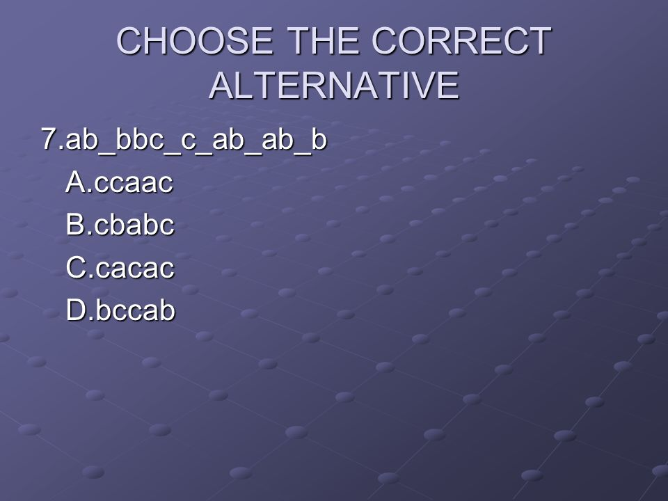 CHOOSE THE CORRECT ALTERNATIVE 7.ab_bbc_c_ab_ab_bA.ccaacB.cbabcC.cacacD.bccab