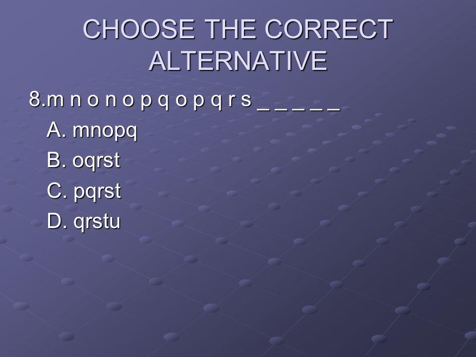 CHOOSE THE CORRECT ALTERNATIVE 8.m n o n o p q o p q r s _ _ _ _ _ A. mnopq B. oqrst C. pqrst D. qrstu
