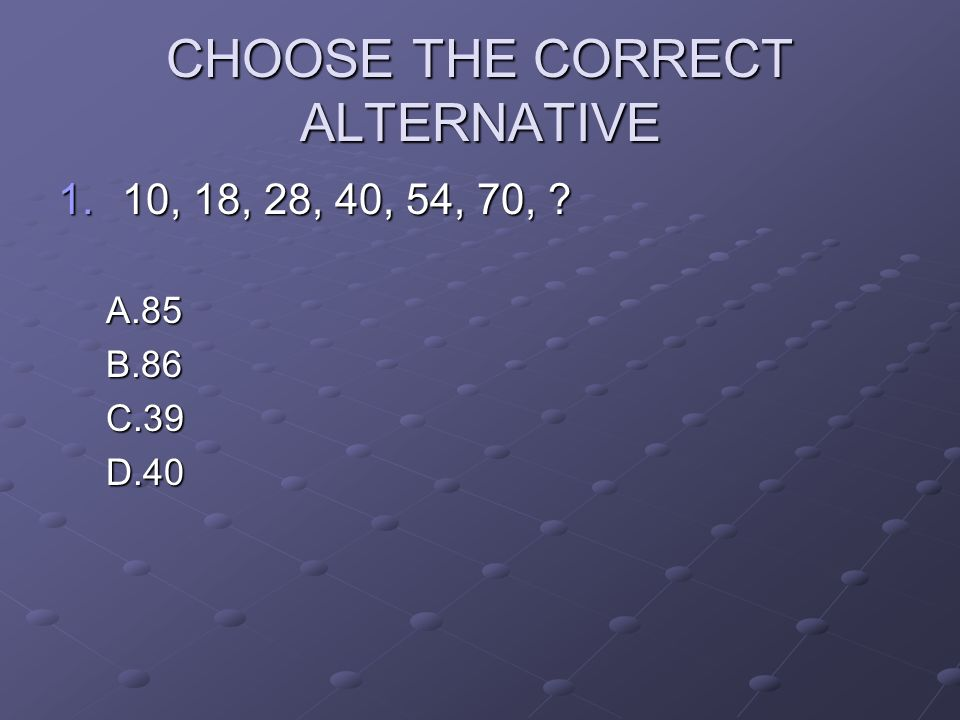 CHOOSE THE CORRECT ALTERNATIVE 1.10, 18, 28, 40, 54, 70, ? A.85B.86C.39D.40