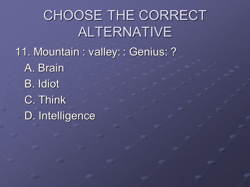 CHOOSE THE CORRECT ALTERNATIVE 11. Mountain : valley: : Genius: ? A. Brain B. Idiot C. Think D. Intelligence