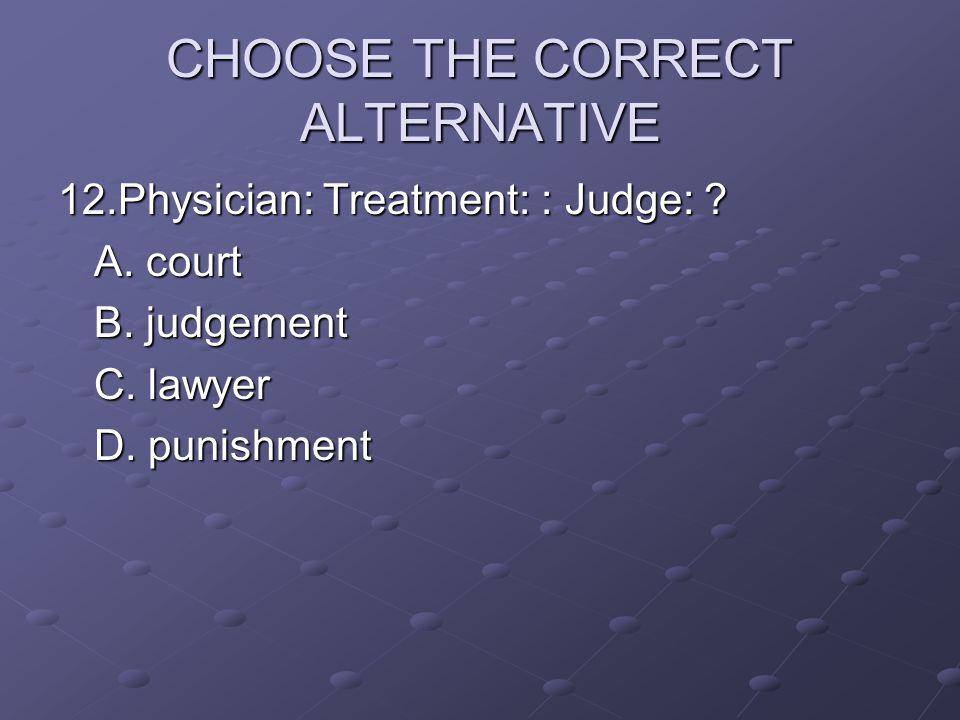 CHOOSE THE CORRECT ALTERNATIVE 12.Physician: Treatment: : Judge: ? A. court B. judgement C. lawyer D. punishment