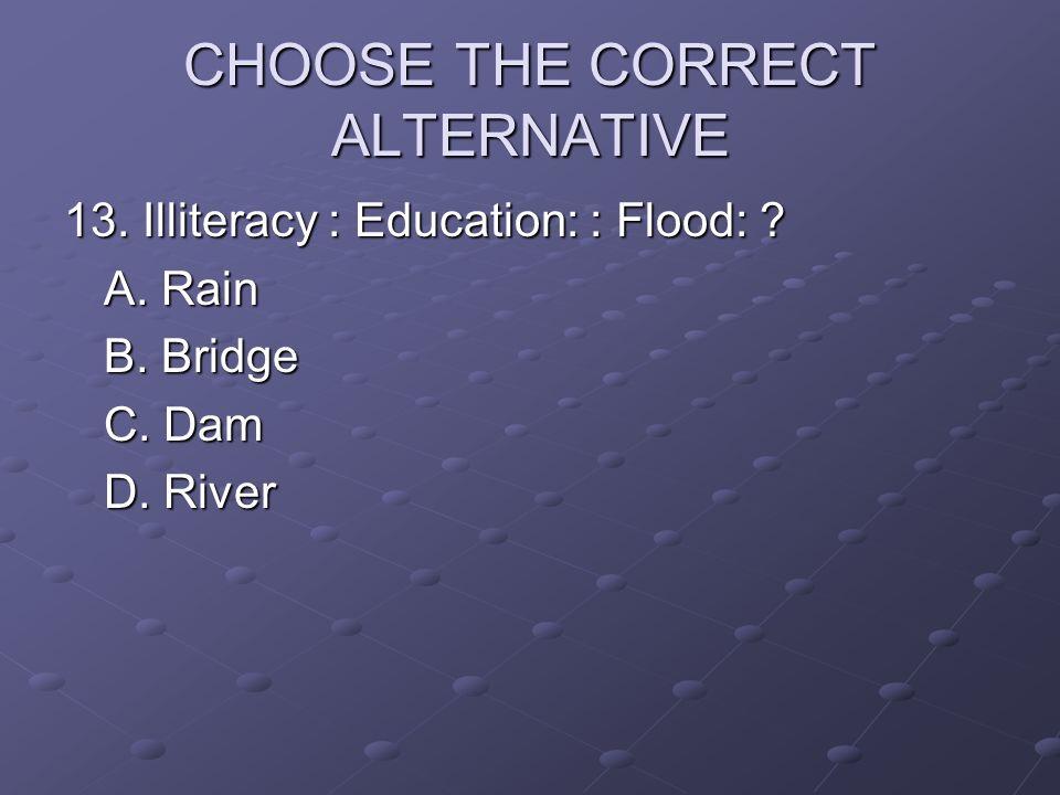 CHOOSE THE CORRECT ALTERNATIVE 13. Illiteracy : Education: : Flood: ? A. Rain B. Bridge C. Dam D. River