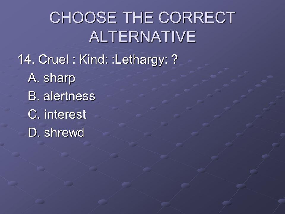 CHOOSE THE CORRECT ALTERNATIVE 14. Cruel : Kind: :Lethargy: ? A. sharp B. alertness C. interest D. shrewd