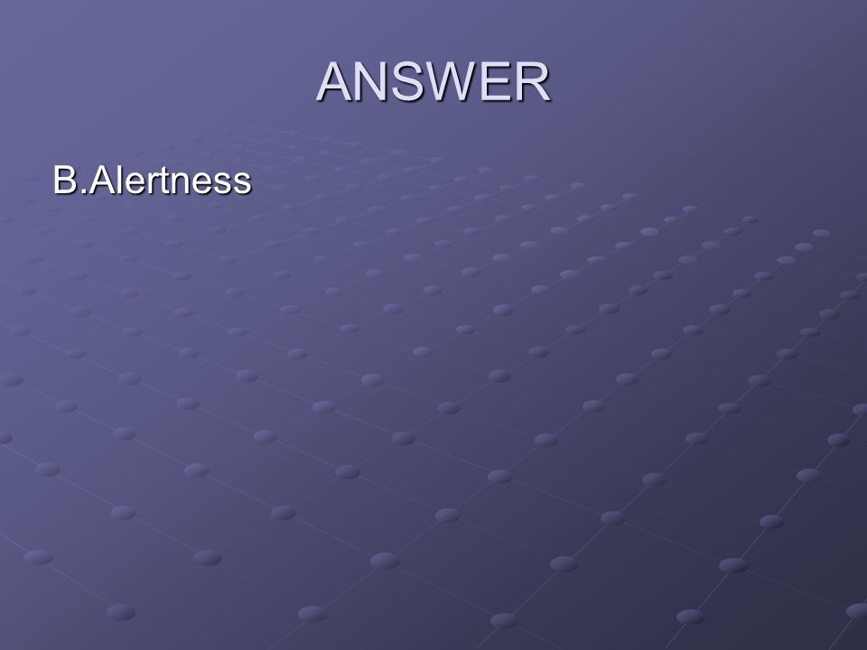 ANSWER B.Alertness