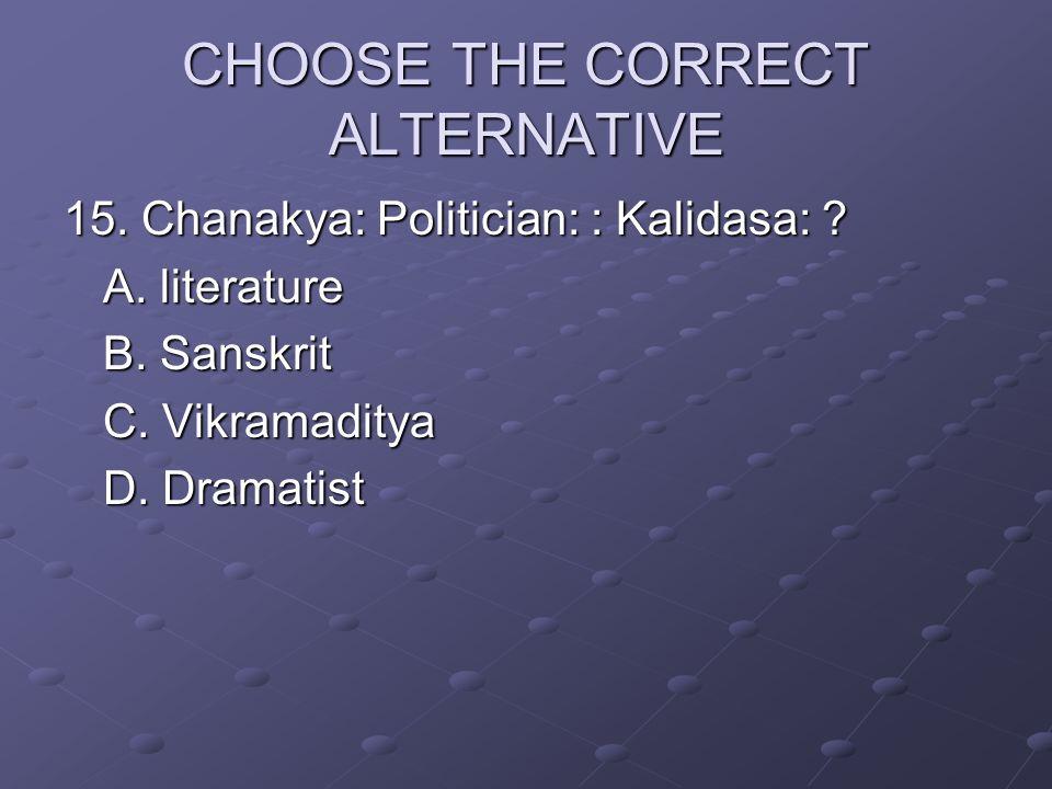 CHOOSE THE CORRECT ALTERNATIVE 15. Chanakya: Politician: : Kalidasa: ? A. literature B. Sanskrit C. Vikramaditya D. Dramatist