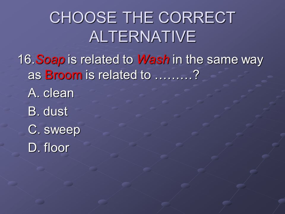 CHOOSE THE CORRECT ALTERNATIVE 16.Soap is related to Wash in the same way as Broom is related to ………? A. clean B. dust C. sweep D. floor