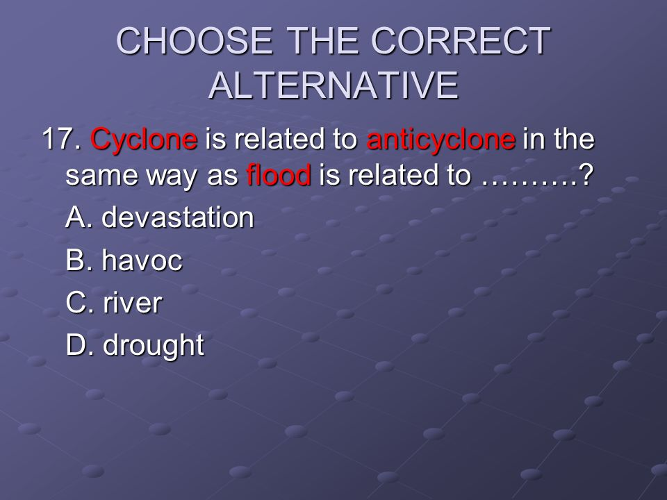 CHOOSE THE CORRECT ALTERNATIVE 17. Cyclone is related to anticyclone in the same way as flood is related to ……….? A. devastation B. havoc C. river D.