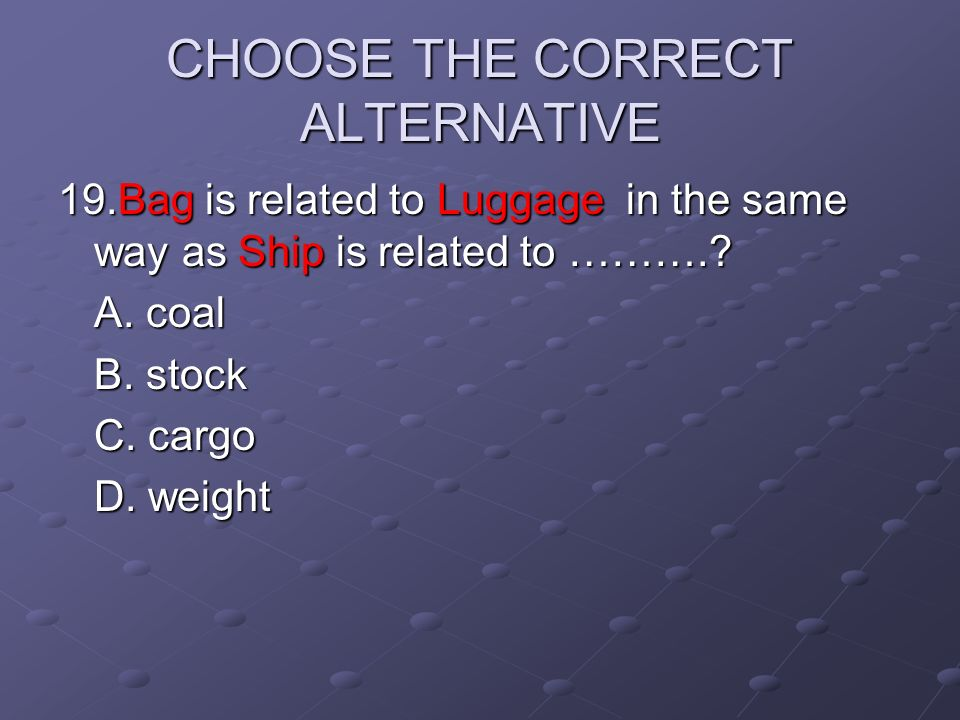 CHOOSE THE CORRECT ALTERNATIVE 19.Bag is related to Luggage in the same way as Ship is related to ……….? A. coal B. stock C. cargo D. weight