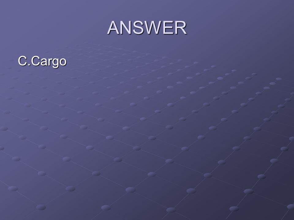 ANSWER C.Cargo