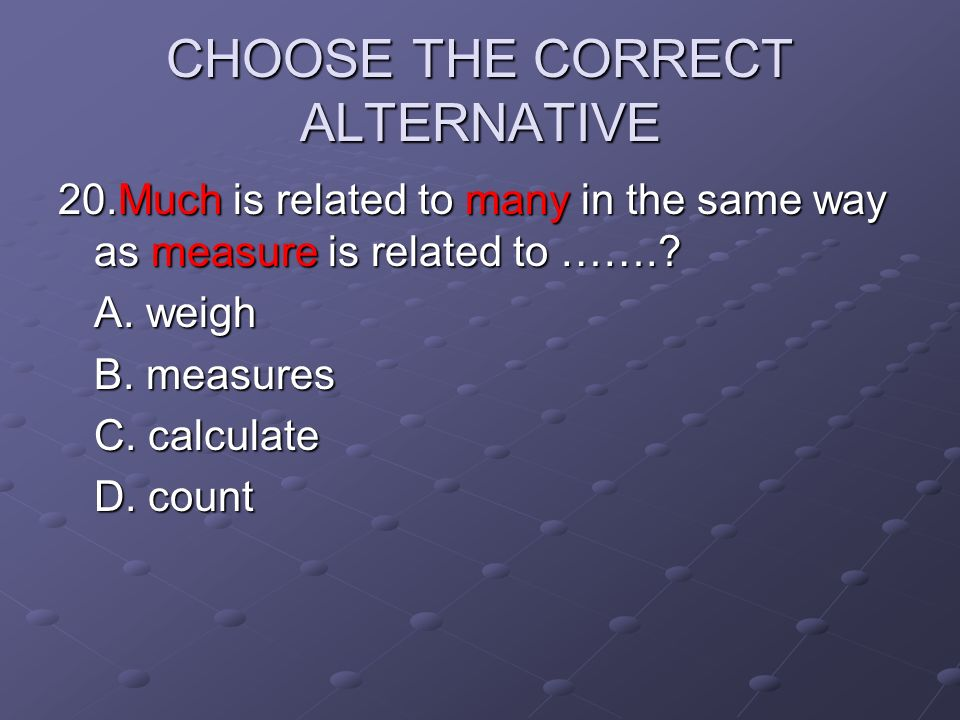 CHOOSE THE CORRECT ALTERNATIVE 20.Much is related to many in the same way as measure is related to …….? A. weigh B. measures C. calculate D. count