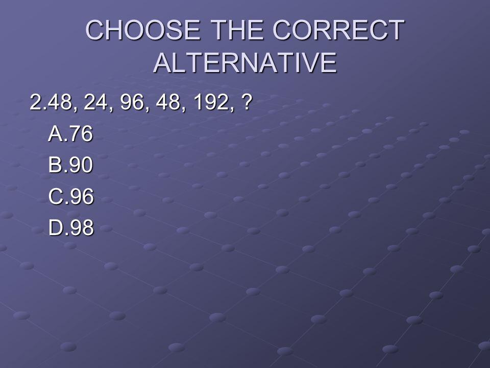 CHOOSE THE CORRECT ALTERNATIVE 2.48, 24, 96, 48, 192, ? A.76B.90C.96D.98