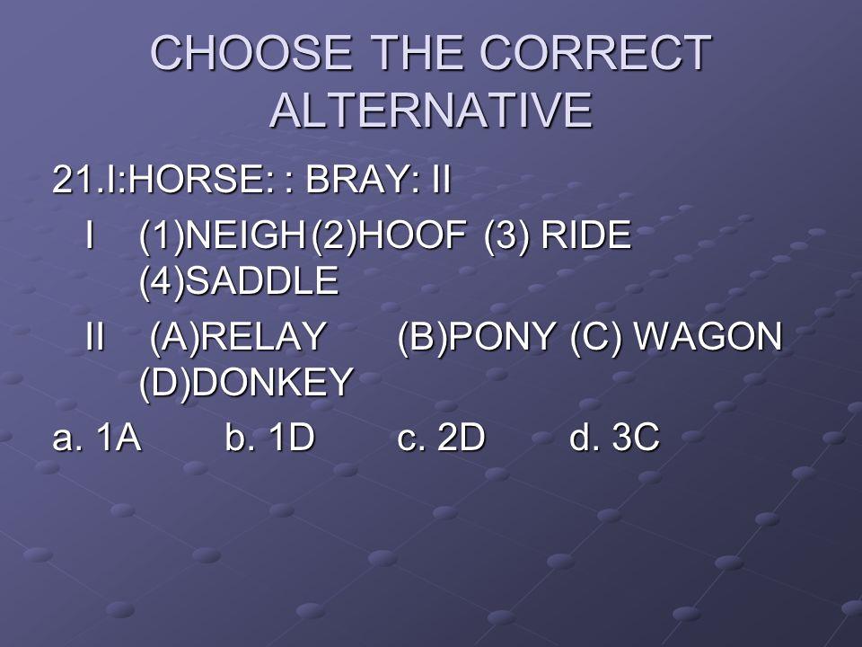CHOOSE THE CORRECT ALTERNATIVE 21.I:HORSE: : BRAY: II I (1)NEIGH(2)HOOF(3) RIDE (4)SADDLE II (A)RELAY(B)PONY(C) WAGON (D)DONKEY a. 1Ab. 1Dc. 2Dd. 3C