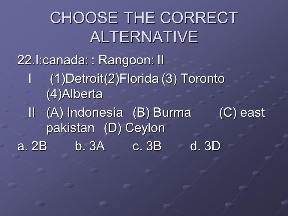 CHOOSE THE CORRECT ALTERNATIVE 22.I:canada: : Rangoon: II I (1)Detroit(2)Florida(3) Toronto (4)Alberta II(A) Indonesia(B) Burma(C) east pakistan(D) Ce