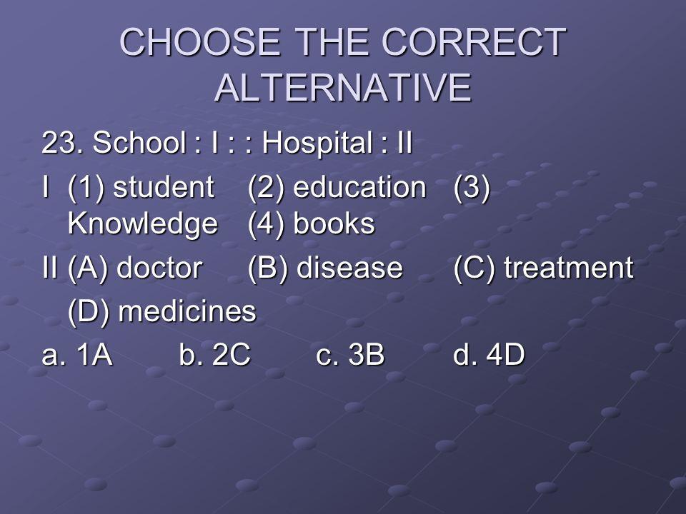 CHOOSE THE CORRECT ALTERNATIVE 23. School : I : : Hospital : II I(1) student(2) education(3) Knowledge(4) books II(A) doctor(B) disease (C) treatment
