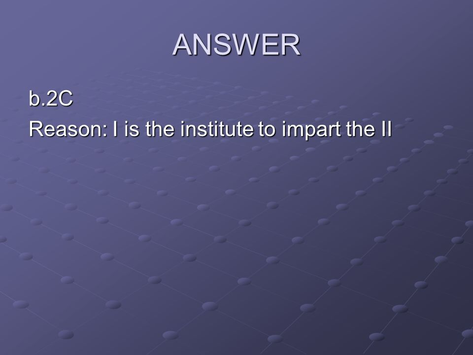 ANSWER b.2C Reason: I is the institute to impart the II