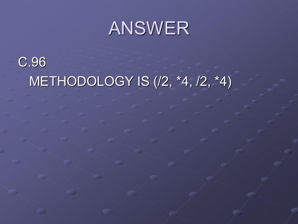 ANSWER C.96 METHODOLOGY IS (/2, *4, /2, *4)