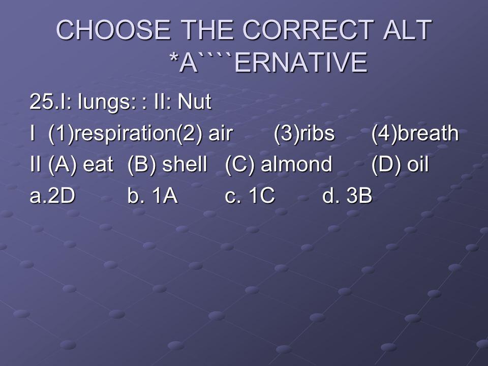 CHOOSE THE CORRECT ALT *A````ERNATIVE 25.I: lungs: : II: Nut I(1)respiration(2) air(3)ribs(4)breath II(A) eat(B) shell(C) almond(D) oil a.2Db. 1Ac. 1C