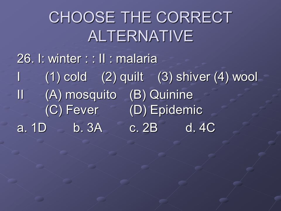 CHOOSE THE CORRECT ALTERNATIVE 26. I: winter : : II : malaria I(1) cold(2) quilt(3) shiver(4) wool II(A) mosquito (B) Quinine (C) Fever(D) Epidemic a.