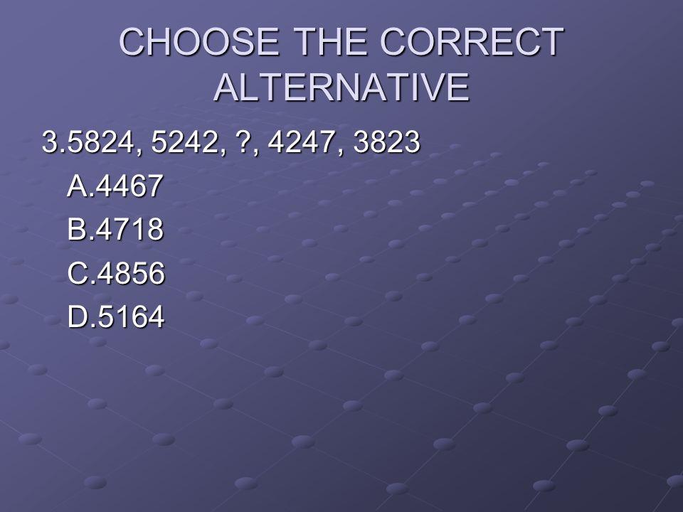 CHOOSE THE CORRECT ALTERNATIVE 3.5824, 5242, ?, 4247, 3823 A.4467B.4718C.4856D.5164
