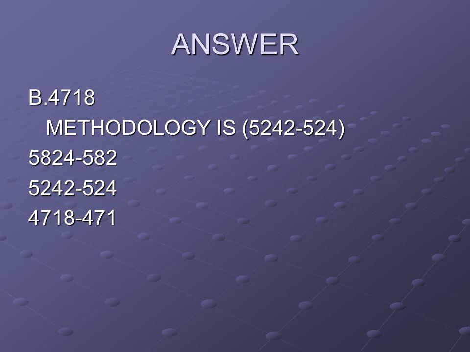 ANSWER B.4718 METHODOLOGY IS (5242-524) 5824-5825242-5244718-471