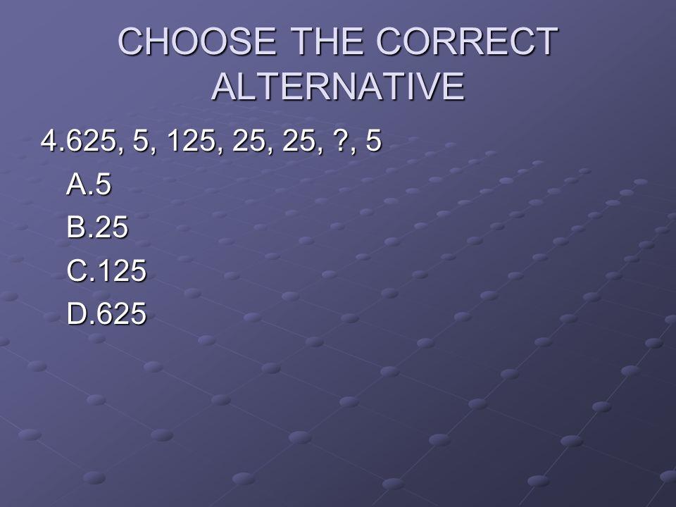 CHOOSE THE CORRECT ALTERNATIVE 4.625, 5, 125, 25, 25, ?, 5 A.5B.25C.125D.625