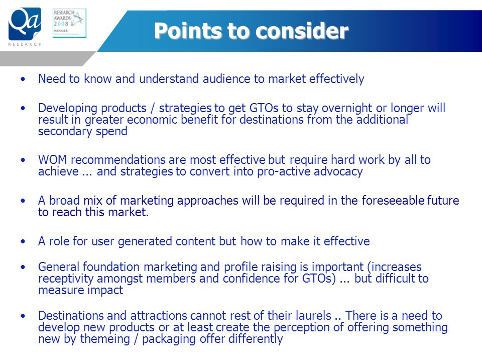 Points to consider Need to know and understand audience to market effectively Developing products / strategies to get GTOs to stay overnight or longer will result in greater economic benefit for destinations from the additional secondary spend WOM recommendations are most effective but require hard work by all to achieve...