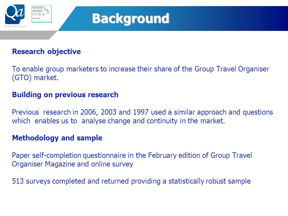 Background Research objective To enable group marketers to increase their share of the Group Travel Organiser (GTO) market.