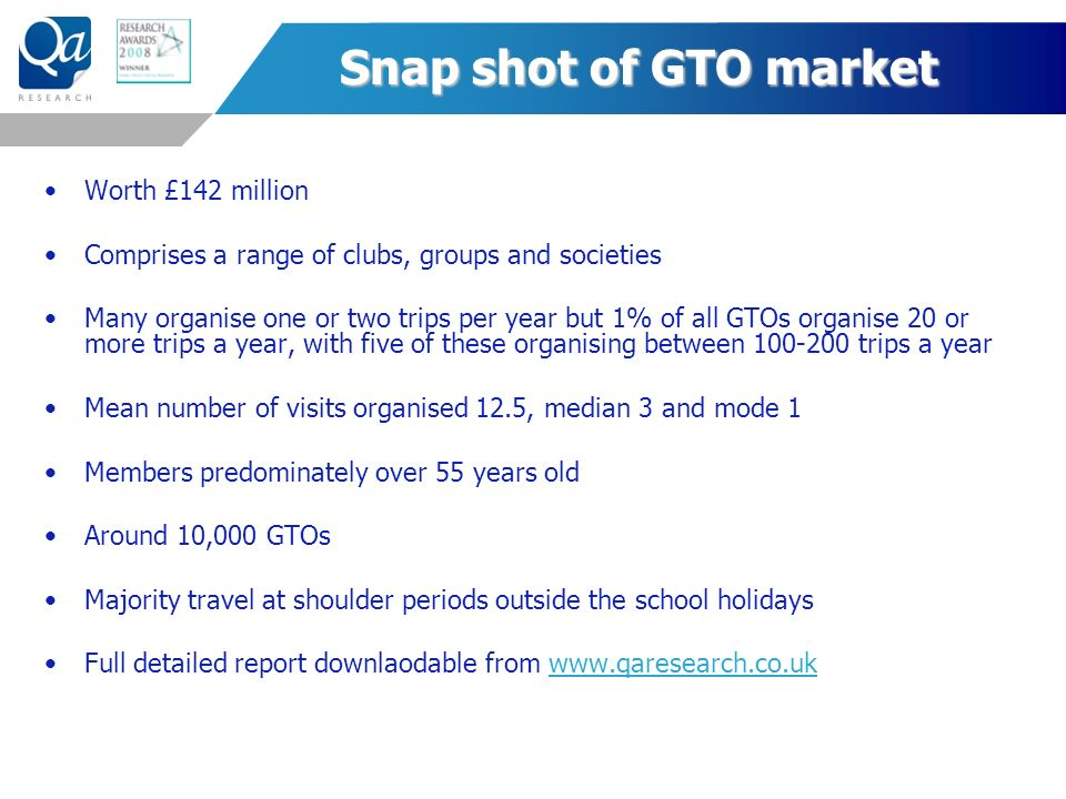 Snap shot of GTO market Worth £142 million Comprises a range of clubs, groups and societies Many organise one or two trips per year but 1% of all GTOs organise 20 or more trips a year, with five of these organising between 100-200 trips a year Mean number of visits organised 12.5, median 3 and mode 1 Members predominately over 55 years old Around 10,000 GTOs Majority travel at shoulder periods outside the school holidays Full detailed report downlaodable from www.qaresearch.co.ukwww.qaresearch.co.uk